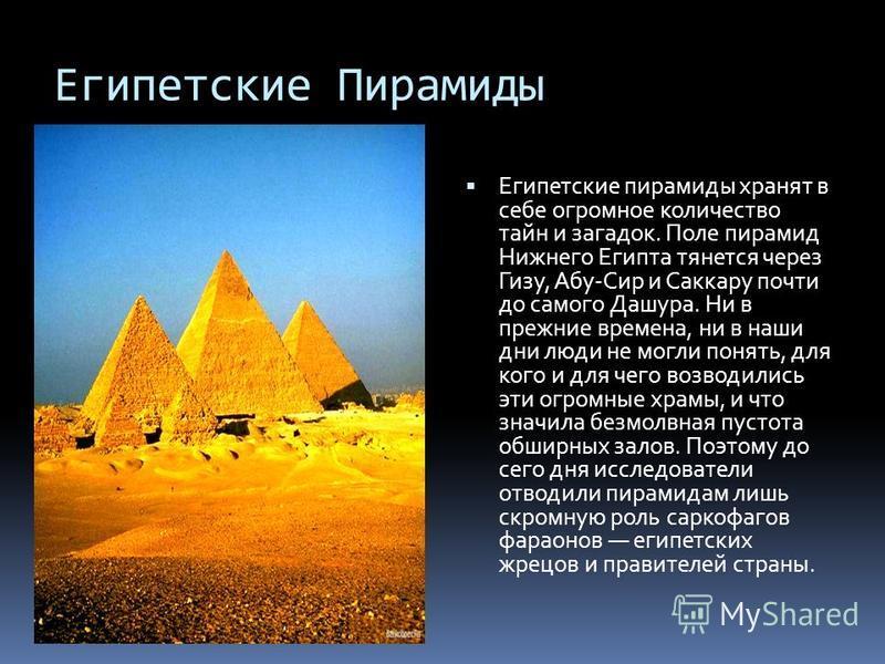 Египетские Пирамиды Египетские пирамиды хранят в себе огромное количество тайн и загадок. Поле пирамид Нижнего Египта тянется через Гизу, Абу-Сир и Саккару почти до самого Дашура. Ни в прежние времена, ни в наши дни люди не могли понять, для кого и д