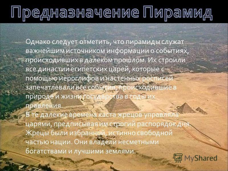 Однако следует отметить, что пирамиды служат важнейшим источником информации о событиях, происходивших в далеком прошлом. Их строили все династии египетских царей, которые с помощью иероглифов и настенных росписей запечатлевали все события, происходи