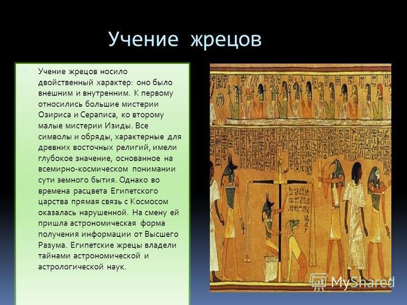 Учение жрецов Учение жрецов носило двойственный характер: оно было внешним и внутренним. К первому относились большие мистерии Озириса и Сераписа, ко второму малые мистерии Изиды. Все символы и обряды, характерные для древних восточных религий, имели