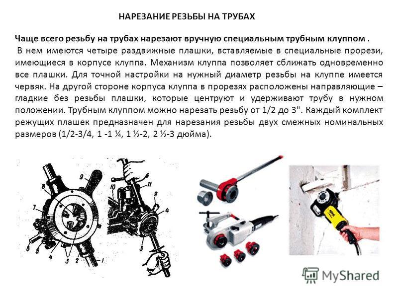 НАРЕЗАНИЕ РЕЗЬБЫ НА ТРУБАХ Чаще всего резьбау на трубах нарезают вручную специальным трубным клуппом. В нем имеются четыре раздвижные плашки, вставляемые в специальные прорези, имеющиеся в корпусе клуппа. Механизм клуппа позволяет сближать одновремен