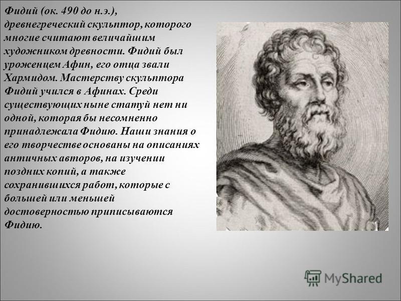 Фидий (ок. 490 до н.э.), древнегреческий скульптор, которого многие считают величайшим художником древности. Фидий был уроженцем Афин, его отца звали Хармидом. Мастерству скульптора Фидий учился в Афинах. Среди существующих ныне статуй нет ни одной,
