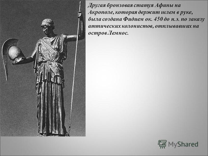 Другая бронзовая статуя Афины на Акрополе, которая держит шлем в руке, была создана Фидием ок. 450 до н.э. по заказу аттических колонистов, отплывавших на остров Лемнос.