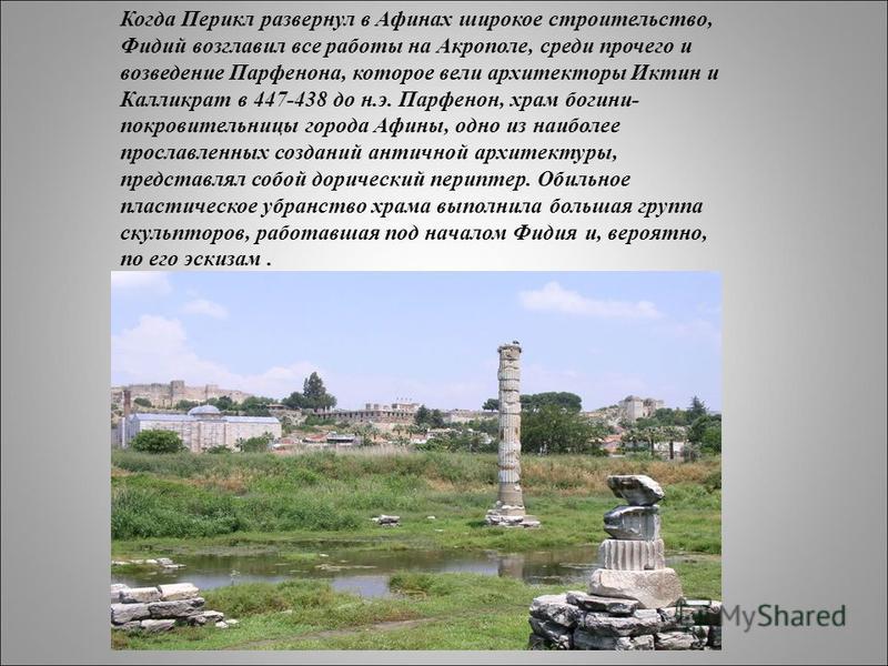 Когда Перикл развернул в Афинах широкое строительство, Фидий возглавил все работы на Акрополе, среди прочего и возведение Парфенона, которое вели архитекторы Иктин и Калликрат в 447-438 до н.э. Парфенон, храм богини- покровительницы города Афины, одн