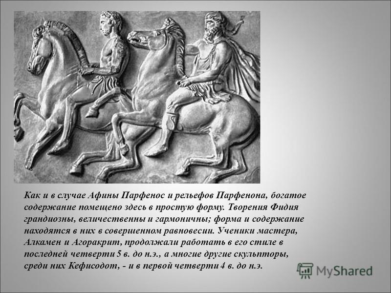 Как и в случае Афины Парфенос и рельефов Парфенона, богатое содержание помещено здесь в простую форму. Творения Фидия грандиозны, величественны и гармоничны; форма и содержание находятся в них в совершенном равновесии. Ученики мастера, Алкамен и Агор
