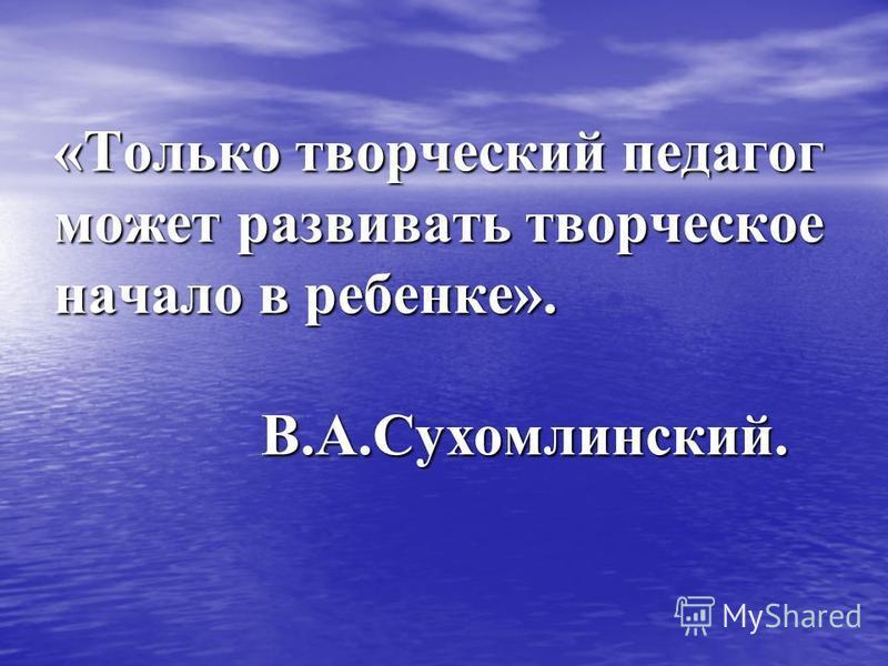 «Только творческий педагог может развивать творческое начало в ребенке». В.А.Сухомлинский.