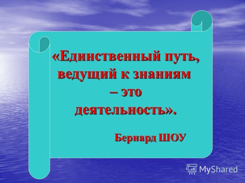 «Единственный путь, «Единственный путь, ведущий к знаниям – это деятельность». Бернард ШОУ