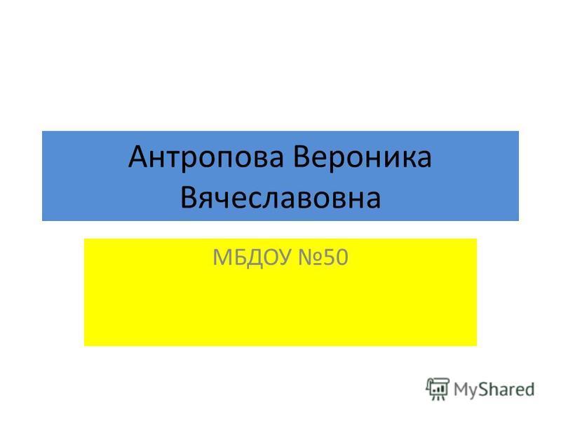 Антропова Вероника Вячеславовна МБДОУ 50