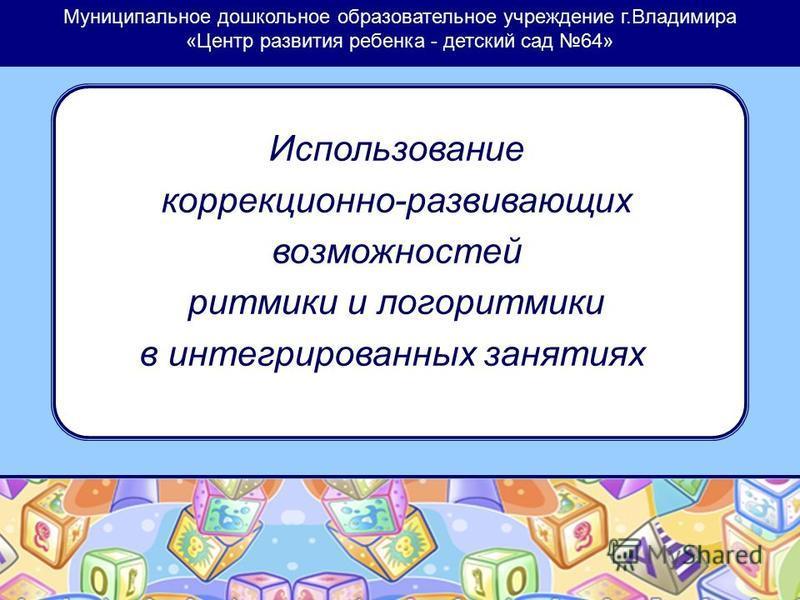 Муниципальное дошкольное образовательное учреждение г.Владимира «Центр развития ребенка - детский сад 64» Использование коррекционно-развивающих возможностей ритмики и логоритмики в интегрированных занятиях