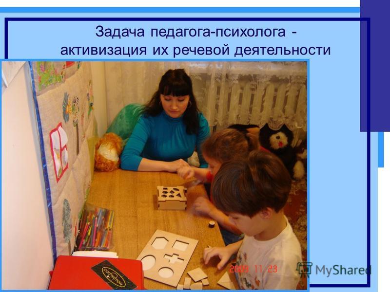 Задача педагога-психолога - активизация их речевой деятельности