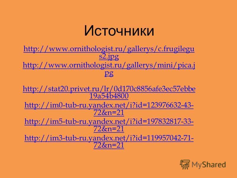 Источники http://www.ornithologist.ru/gallerys/c.frugilegu s2. jpg http://www.ornithologist.ru/gallerys/mini/pica.j pg http://stat20.privet.ru/lr/0d170c8856afe3ec57ebbe 19a54b4800 http://im0-tub-ru.yandex.net/i?id=123976632-43- 72&n=21 http://im5-tub