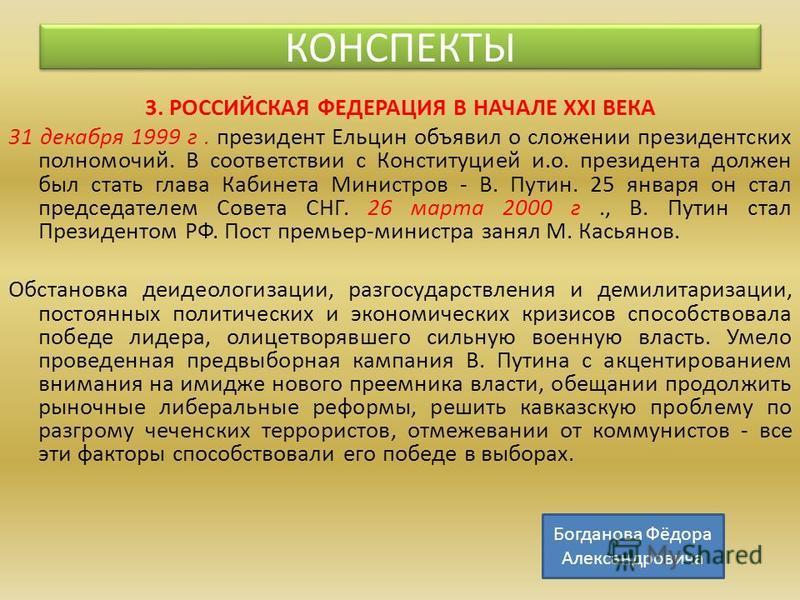 3. РОССИЙСКАЯ ФЕДЕРАЦИЯ В НАЧАЛЕ XXI ВЕКА 31 декабря 1999 г. президент Ельцин объявил о сложении президентских полномочий. В соответствии с Конституцией и.о. президента должен был стать глава Кабинета Министров - В. Путин. 25 января он стал председат