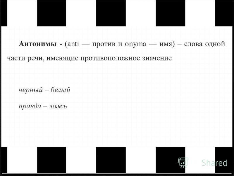 Антонимы - (anti против и onyma имя) – слова одной части речи, имеющие противоположное значение черный – белый правда – ложь