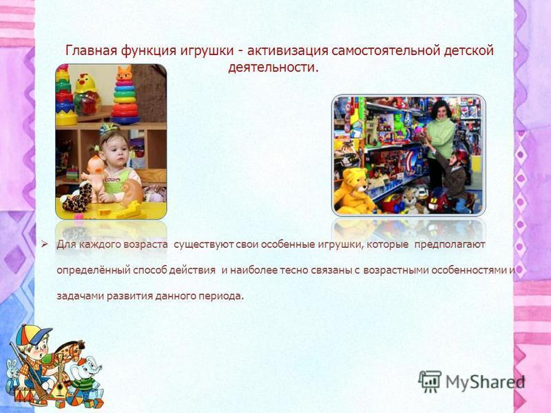 Главная функция игрушки - активизация самостоятельной детской деятельности. Для каждого возраста существуют свои особенные игрушки, которые предполагают определённый способ действия и наиболее тесно связаны с возрастными особенностями и задачами разв