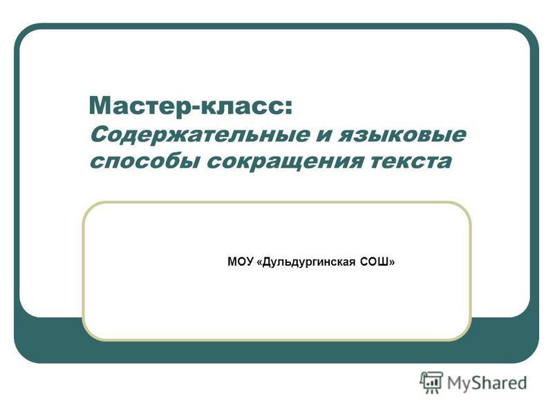 Мастер-класс: Содержательные и языковые способы сокращения текста МОУ «Дульдургинская СОШ»