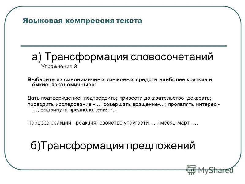 Языковая компрессия текста а) Трансформация словосочетаний Упражнение 3 Выберите из синонимичных языковых средств наиболее краткие и ёмкие, «экономичные»: Дать подтверждение -подтвердить; привести доказательство -доказать; проводить исследование -…;