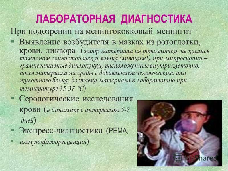 ЛАБОРАТОРНАЯ ДИАГНОСТИКА При подозрении на менингококковый менингит Выявление возбудителя в мазках из ротоглотки, крови, ликвора ( забор материала из ротоглотки, не касаясь тампоном слизистой щек и языка (лизоцим!), при микроскопии – грамнегативные д