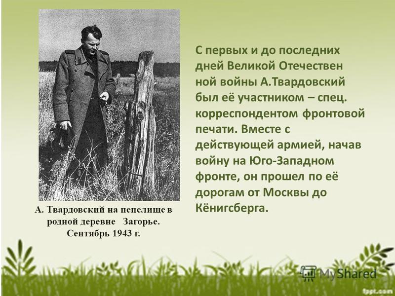 С первых и до последних дней Великой Отечествен ной войны А.Твардовский был её участником – спец. корреспондентом фронтовой печати. Вместе с действующей армией, начав войну на Юго-Западном фронте, он прошел по её дорогам от Москвы до Кёнигсберга. А.