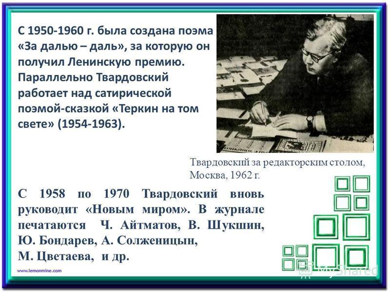 С 1950-1960 г. была создана поэма «За далью – даль», за которую он получил Ленинскую премию. Параллельно Твардовский работает над сатирической поэмой-сказкой «Теркин на том свете» (1954-1963). Твардовский за редакторским столом, Москва, 1962 г. С 195