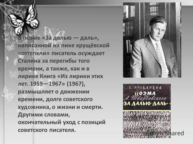 В поэме «За далью даль», написанной на пике хрущёвской «оттепели» писатель осуждает Сталина за перегибы того времени, а также, как и в лирике Книга «Из лирики этих лет. 19591967» (1967), размышляет о движении времени, долге советского художника, о жи