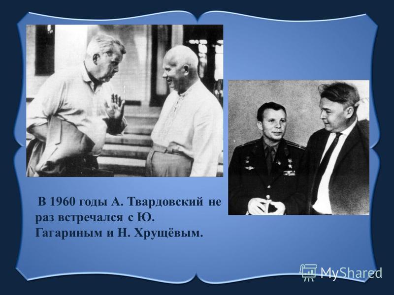 В 1960 годы А. Твардовский не раз встречался с Ю. Гагариным и Н. Хрущёвым.