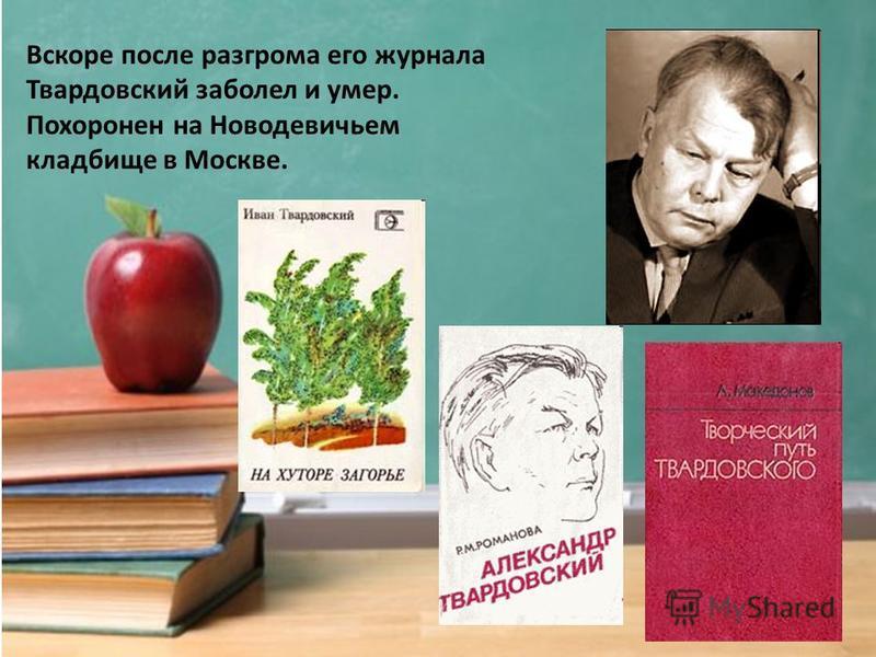 Вскоре после разгрома его журнала Твардовский заболел и умер. Похоронен на Новодевичьем кладбище в Москве.