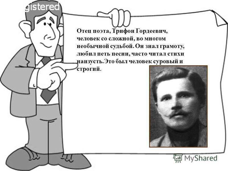 Отец поэта, Трифон Гордеевич, человек со сложной, во многом необычной судьбой. Он знал грамоту, любил петь песни, часто читал стихи наизусть.Это был человек суровый и строгий.