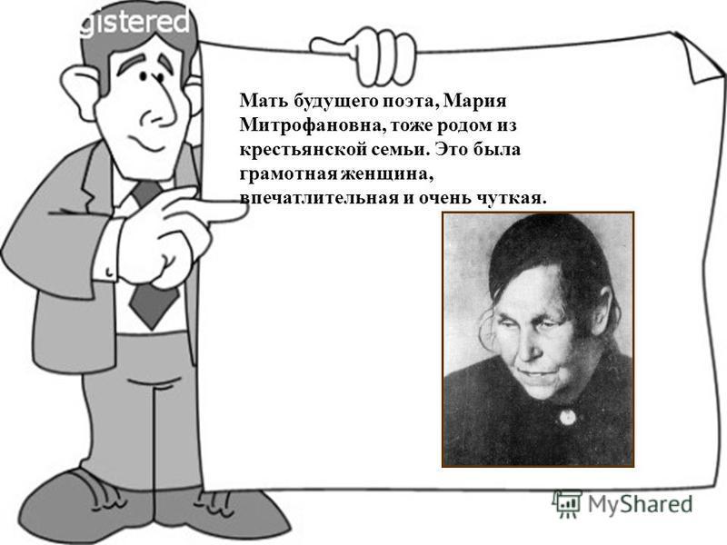 Мать будущего поэта, Мария Митрофановна, тоже родом из крестьянской семьи. Это была грамотная женщина, впечатлительная и очень чуткая.