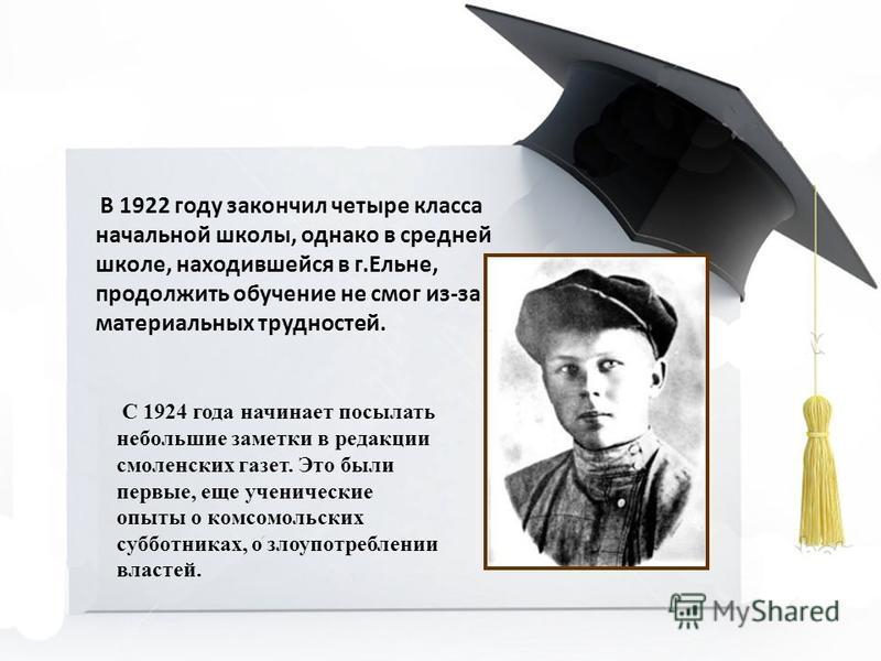 В 1922 году закончил четыре класса начальной школы, однако в средней школе, находившейся в г.Ельне, продолжить обучение не смог из-за материальных трудностей. С 1924 года начинает посылать небольшие заметки в редакции смоленских газет. Это были первы