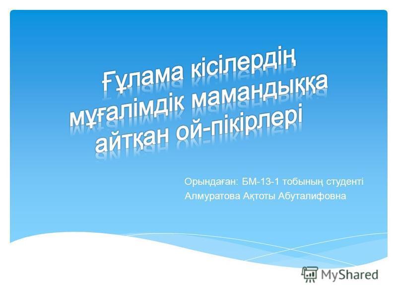Орындаған: БМ-13-1 тобының студенті Алмуратова Ақтоты Абуталифовна