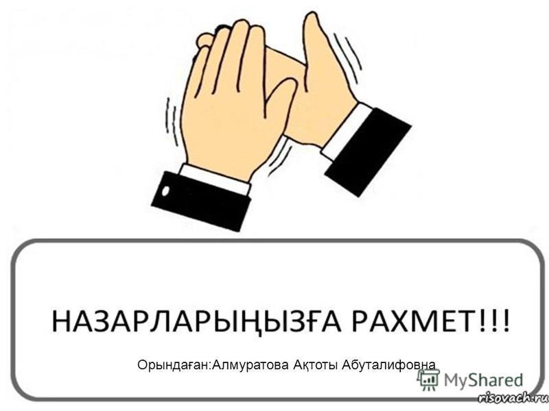 Орындаған:Алмуратова Ақтоты Абуталифовна
