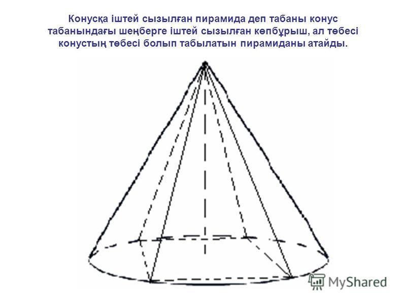 Конусқа іштей сызылған пирамида деп табаны конус табанындағы шеңберге іштей сызылған көпбұрыш, ал төбесі конустың төбесі болып табылатын пирамиданы атайды.