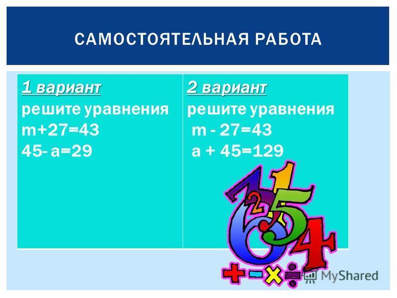 САМОСТОЯТЕЛЬНАЯ РАБОТА 1 вариант решите уравнения m+27=43 45- а=29 2 вариант решите уравнения m - 27=43 а + 45=129