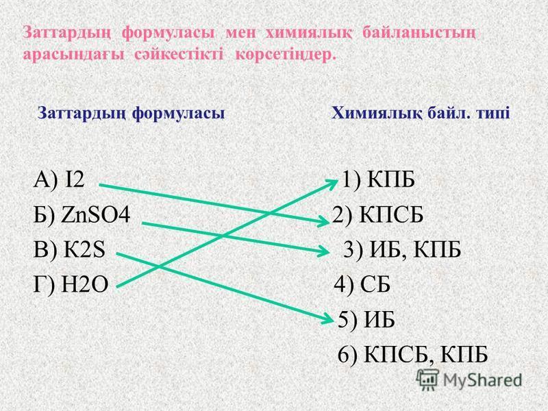 Заттардың формуласы мен химиялық байланыстың арасындағы сәйкестікті көрсетіңдер. Заттардың формуласы Химиялық байл. типі А) I 2 1) КПБ Б) ZnSO 4 2) КПСБ В) К 2 S 3) ИБ, КПБ Г) Н 2 О 4) ИБ 5) ИБ 6) КПСБ, КПБ Мысал