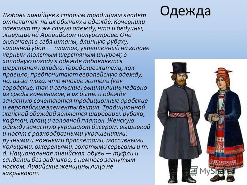 Одежда Любовь ливийцев к старым традициям кладет отпечаток на их обычаях в одежде. Кочевники одевают ту же самую одежду, что и бедуины, живущие на Аравийском полуострове. Она включает в себя штаны, длинную рубаху, головной убор платок, укрепленный на