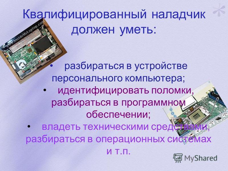 Квалифицированный наладчик должен уметь: разбираться в устройстве персонального компьютера; идентифицировать поломки, разбираться в программном обеспечении; владеть техническими средствами, разбираться в операционных системах и т.п.