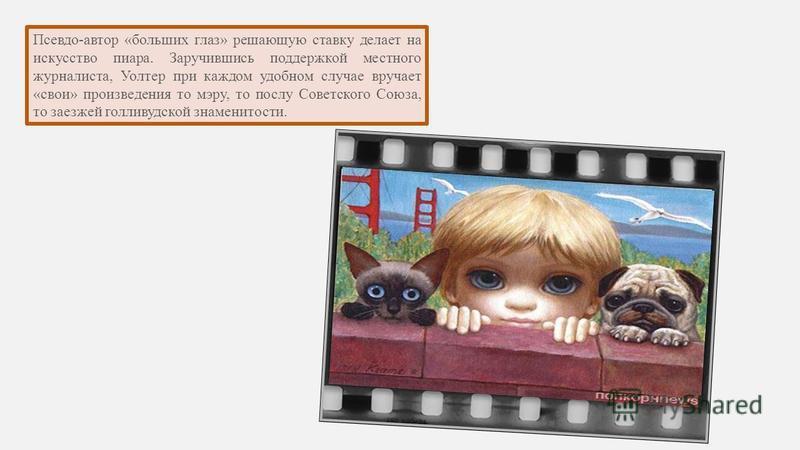 Псевдо-автор «больших глаз» решающую ставку делает на искусство пиара. Заручившись поддержкой местного журналиста, Уолтер при каждом удобном случае вручает «свои» произведения то мэру, то послу Советского Союза, то заезжей голливудской знаменитости.