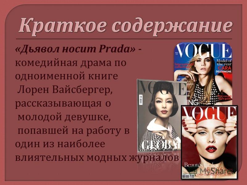 « Дьявол носит Prada» - комедийная драма по одноименной книге Лорен Вайсбергер, рассказывающая о молодой девушке, попавшей на работу в один из наиболее влиятельных модных журналов
