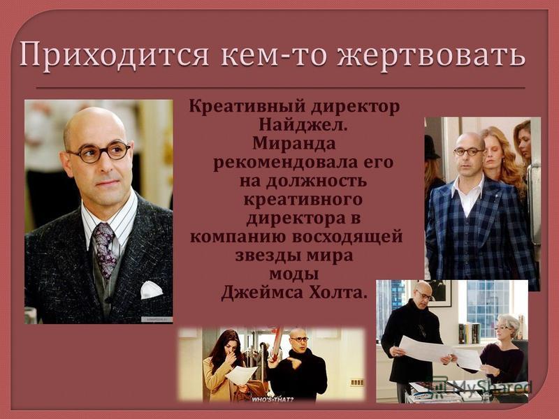 Креативный директор Найджел. Миранда рекомендовала его на должность креативного директора в компанию восходящей звезды мира моды Джеймса Холта.