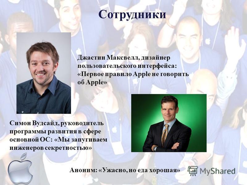 Работники о внутренней корпоративной культуре компании Apple Джастин Максвелл, дизайнер пользовательского интерфейса: «Первое правило Apple не говорить об Apple» Симон Вудсайд, руководитель программы развития в сфере основной ОС: «Мы запугиваем инжен