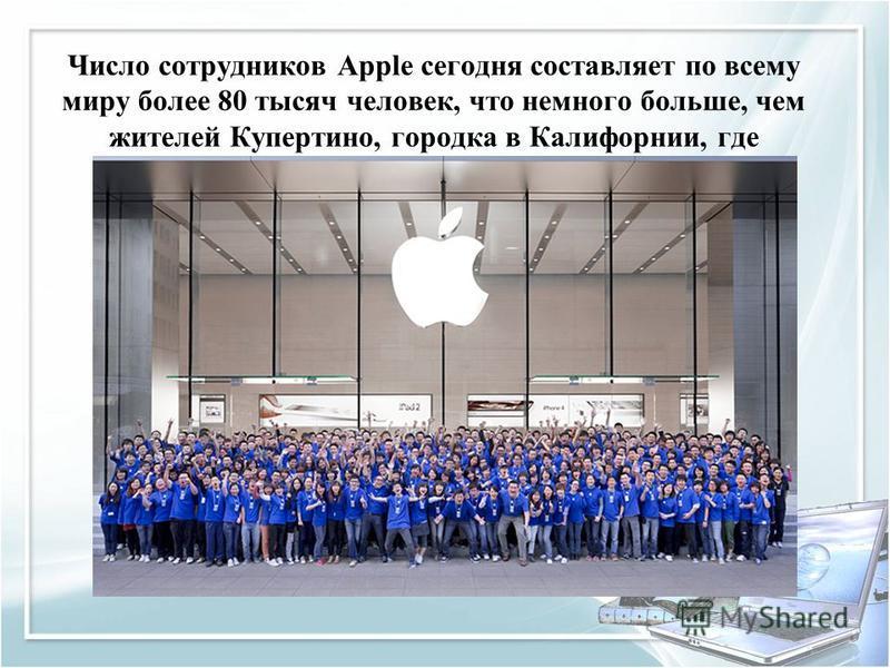 Число сотрудников Apple сегодня составляет по всему миру более 80 тысяч человек, что немного больше, чем жителей Купертино, городка в Калифорнии, где располагается штаб-квартира организации.