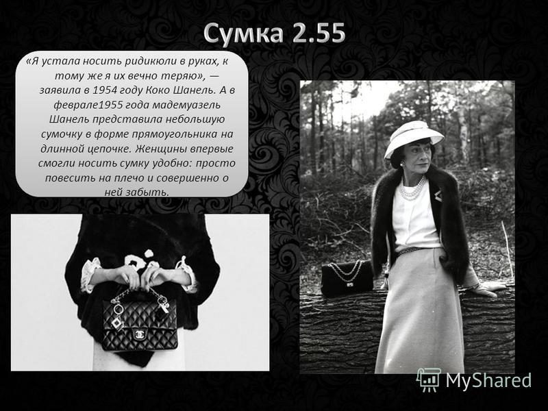 «Я устала носить ридикюли в руках, к тому же я их вечно теряю», заявила в 1954 году Коко Шанель. А в феврале 1955 года мадемуазель Шанель представила небольшую сумочку в форме прямоугольника на длинной цепочке. Женщины впервые смогли носить сумку удо