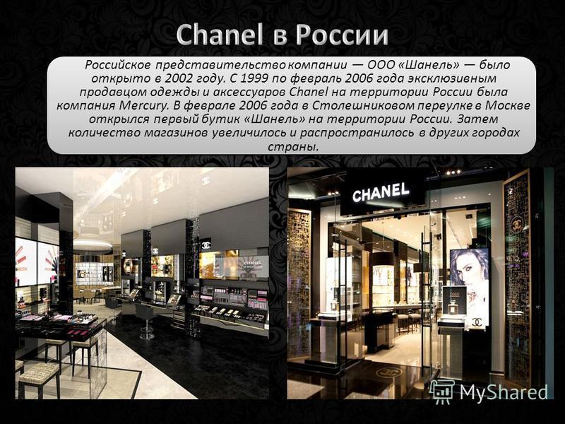 Российское представительство компании ООО «Шанель» было открыто в 2002 году. С 1999 по февраль 2006 года эксклюзивным продавцом одежды и аксессуаров Chanel на территории России была компания Mercury. В феврале 2006 года в Столешниковом переулке в Мос