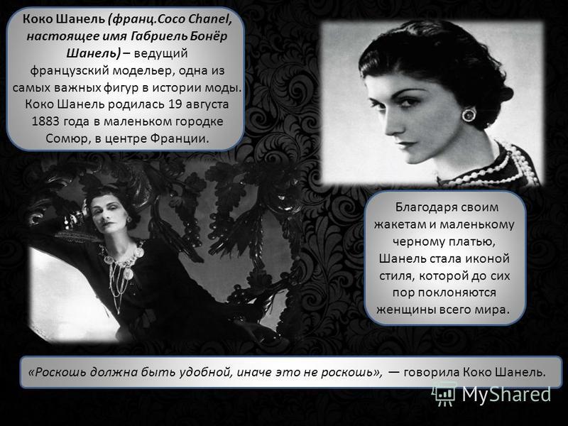Коко Шанель (франц.Coco Chanel, настоящее имя Габриель Бонёр Шанель) – ведущий французский модельер, одна из самых важных фигур в истории моды. Коко Шанель родилась 19 августа 1883 года в маленьком городке Сомюр, в центре Франции. Благодаря своим жак