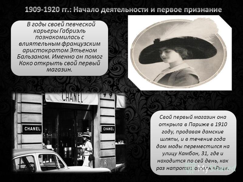 В годы своей певческой карьеры Габриэль познакомилась с влиятельным французским аристократом Этьеном Бальзаном. Именно он помог Коко открыть свой первый магазин. Свой первый магазин она открыла в Париже в 1910 году, продавая дамские шляпы, и в течени