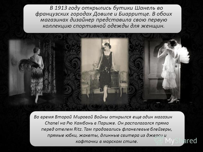 В 1913 году открылись бутики Шанель во французских городах Довиле и Биарритце. В обоих магазинах дизайнер представила свою первую коллекцию спортивной одежды для женщин. Во время Второй Мировой Войны открылся еще один магазин Chanel на Рю Камбонь в П