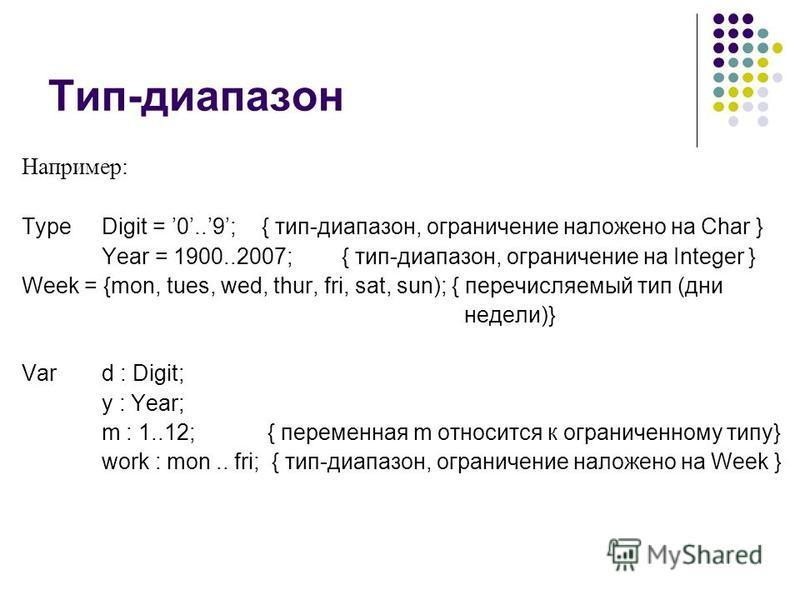 Тип-диапазон Например: Type Digit = 0..9;{ тип-диапазон, ограничение наложено на Char } Year = 1900..2007;{ тип-диапазон, ограничение на Integer } Week = {mon, tues, wed, thur, fri, sat, sun); { перечисляемый тип (дни недели)} Vard : Digit; y : Year;