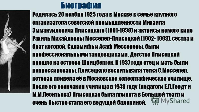 Биография Родилась 20 ноября 1925 года в Москве в семье крупного организатора советской промышленности Михаила Эммануиловича Плисецкого (1901-1938) и актрисы немого кино Рахиль Михайловны Мессерер-Плисецкой (1902- 1993), сестра и брат которой, Сулами