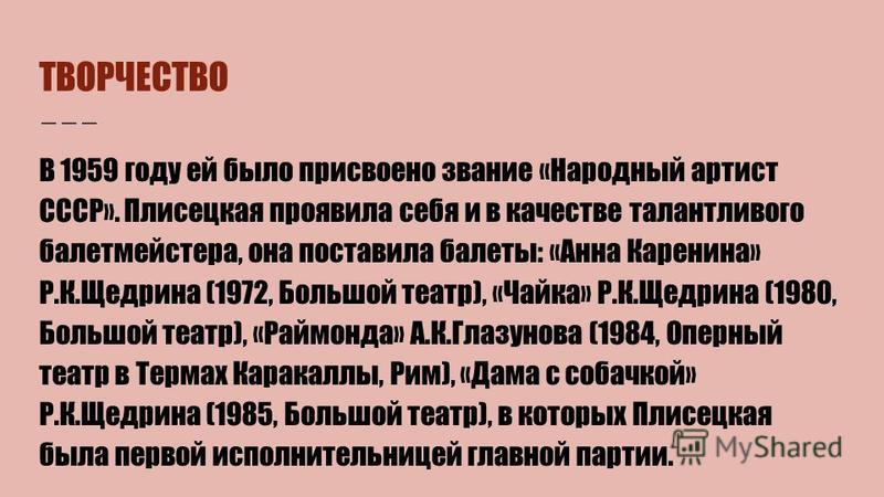 ТВОРЧЕСТВО В 1959 году ей было присвоено звание «Народный артист СССР». Плисецкая проявила себя и в качестве талантливого балетмейстера, она поставила балеты: «Анна Каренина» Р.К.Щедрина (1972, Большой театр), «Чайка» Р.К.Щедрина (1980, Большой театр