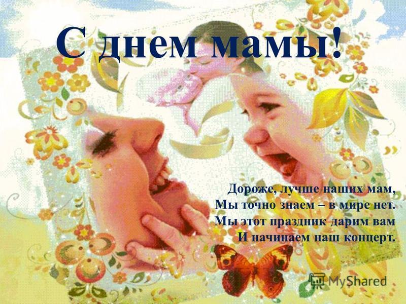 С днем мамы! Дороже, лучше наших мам, Мы точно знаем – в мире нет. Мы этот праздник дарим вам И начинаем наш концерт.