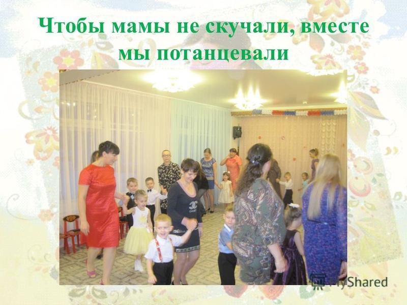 Чтобы мамы не скучали, вместе мы потанцевали